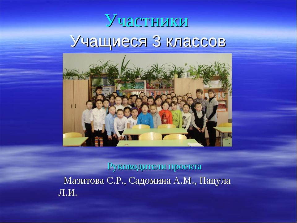 Участники Учащиеся 3 классов Руководители проекта Мазитова С.Р., Садомина А.М...