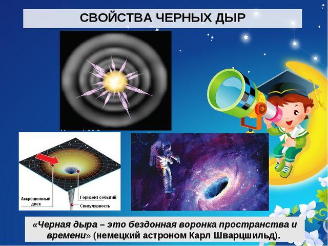 СВОЙСТВА ЧЕРНЫХ ДЫР «Черная дыра – это бездонная воронка пространства и време...