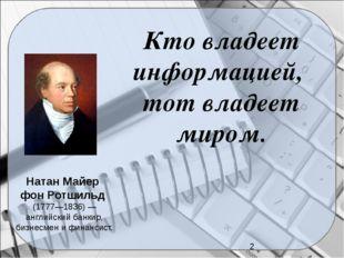 Кто владеет информацией, тот владеет миром. Натан Майер фон Ротшильд (1777—1