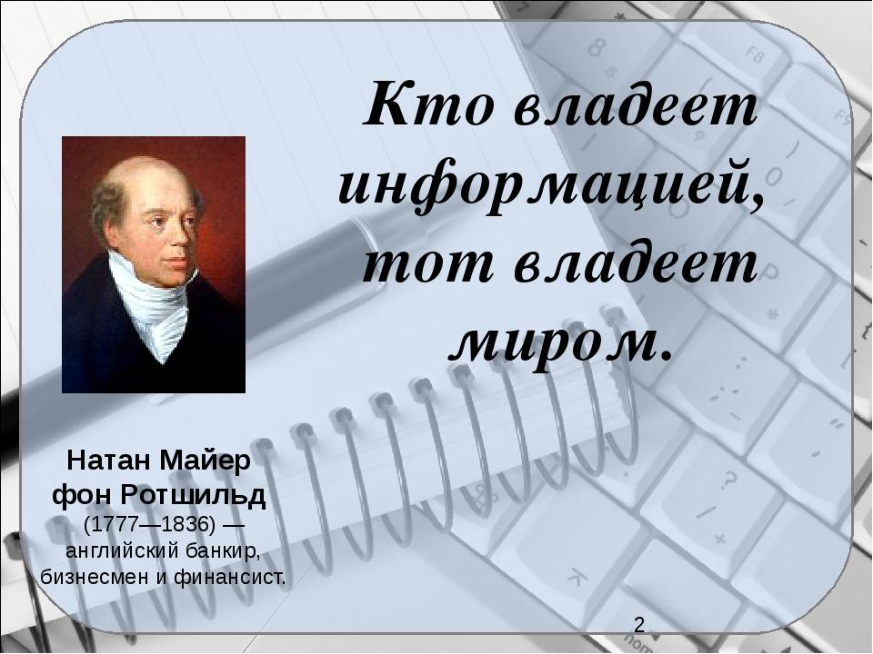 Кто владеет информацией, тот владеет миром. Натан Майер фон Ротшильд (1777—1...