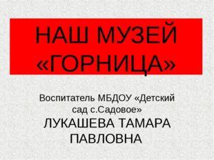 НАШ МУЗЕЙ «ГОРНИЦА» Воспитатель МБДОУ «Детский сад с.Садовое» ЛУКАШЕВА ТАМАРА