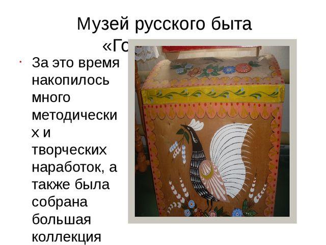 Музей русского быта «Горница» За это время накопилось много методических и т...
