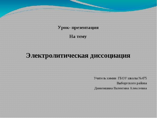 Урок- презентация На тему Электролитическая диссоциация Учитель химии ГБОУ шк...