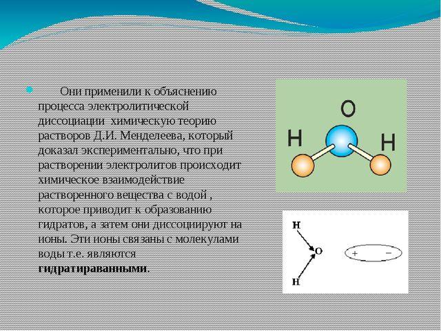 Они применили к объяснению процесса электролитической диссоциации химическу...