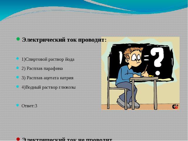 Электрический ток проводит: 1)Спиртовой раствор йода 2) Расплав парафина 3)...