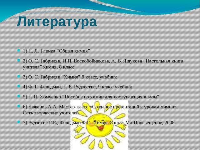 """Литература 1) Н. Л. Глинка """"Общая химия"""" 2) О. С. Габрилян, Н.П. Воскобойнико..."""