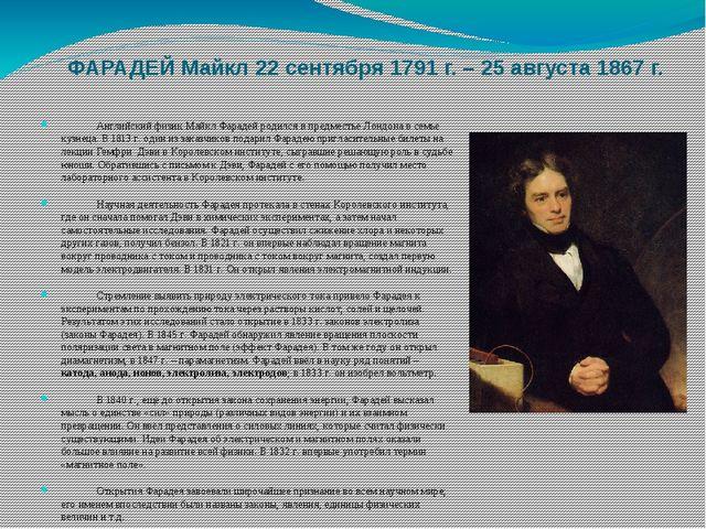 ФАРАДЕЙ Майкл 22 сентября 1791 г. – 25 августа 1867 г. Английский физик Майк...