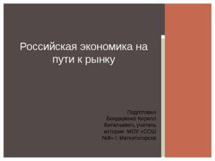 Российская экономика на пути к рынку Подготовил Бондаренко Кирилл Витальевич,