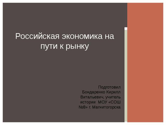 Российская экономика на пути к рынку Подготовил Бондаренко Кирилл Витальевич,...