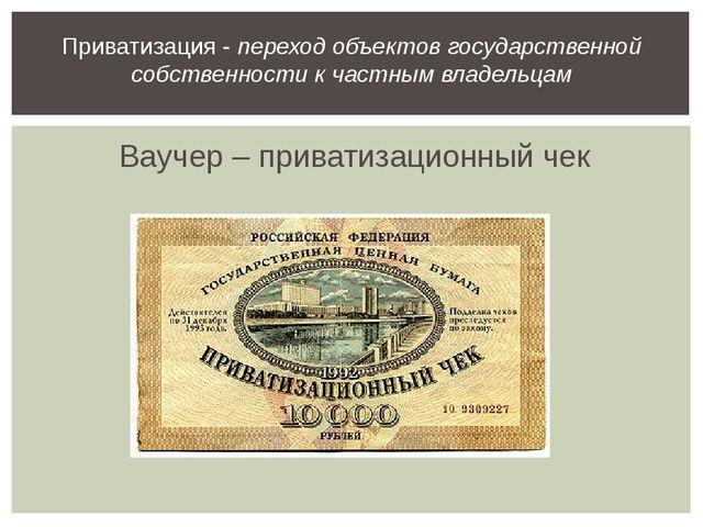Ваучер – приватизационный чек Приватизация - переход объектов государственной...