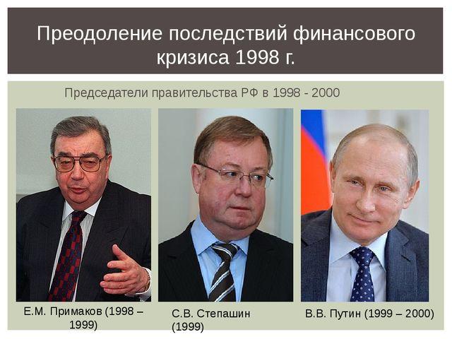 Председатели правительства РФ в 1998 - 2000 Преодоление последствий финансов...