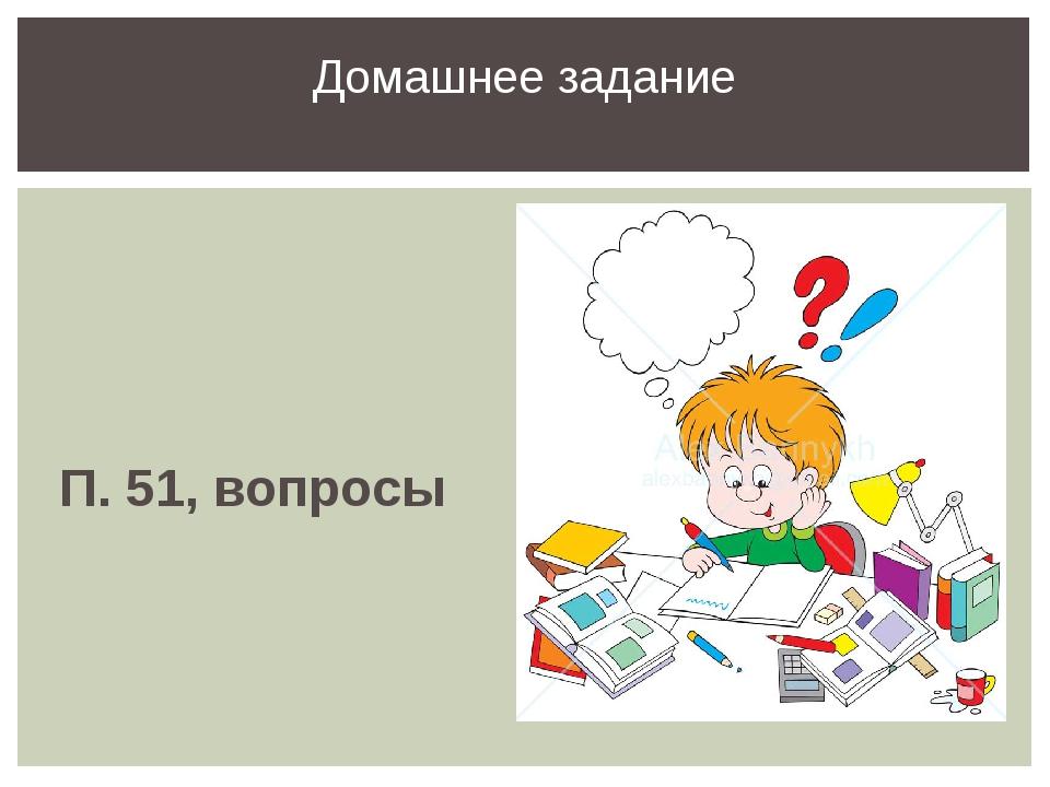 П. 51, вопросы Домашнее задание