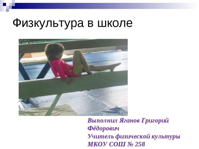 Физкультура в школе Выполнил Яганов Григорий Фёдорович Учитель физической кул...