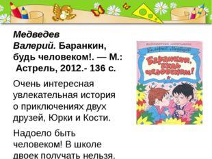 Медведев Валерий.Баранкин, будь человеком!.—М.: Астрель, 2012.- 136 с. Оче