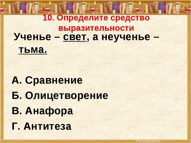 10. Определите средство выразительности Ученье – свет, а неученье – тьма. А....