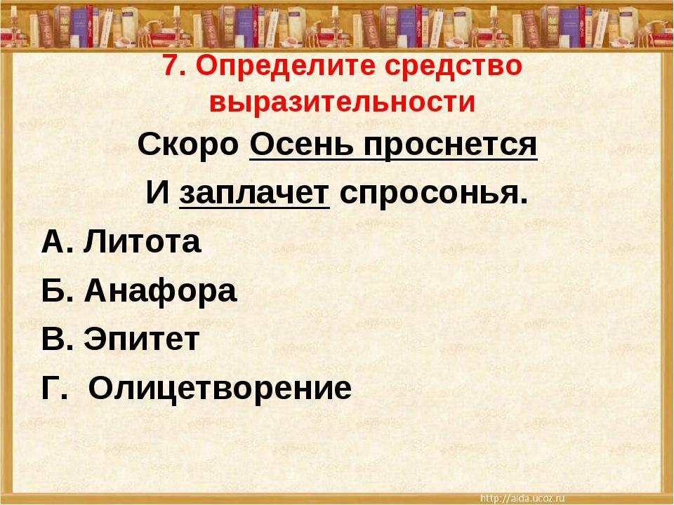 7. Определите средство выразительности Скоро Осень проснется И заплачет спрос...