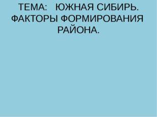 ТЕМА: ЮЖНАЯ СИБИРЬ. ФАКТОРЫ ФОРМИРОВАНИЯ РАЙОНА.
