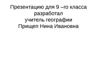 Презентацию для 9 –го класса разработал учитель географии Прищеп Нина Ивановна