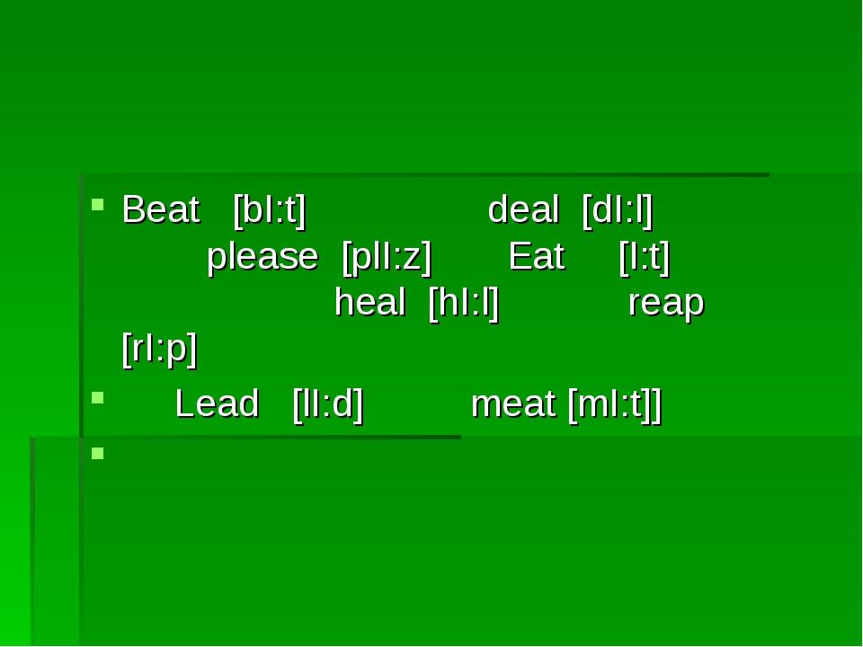 Beat [bI:t] deal [dI:l] please [plI:z] Eat [I:t] heal [hI:l] reap [rI:p] Lead...