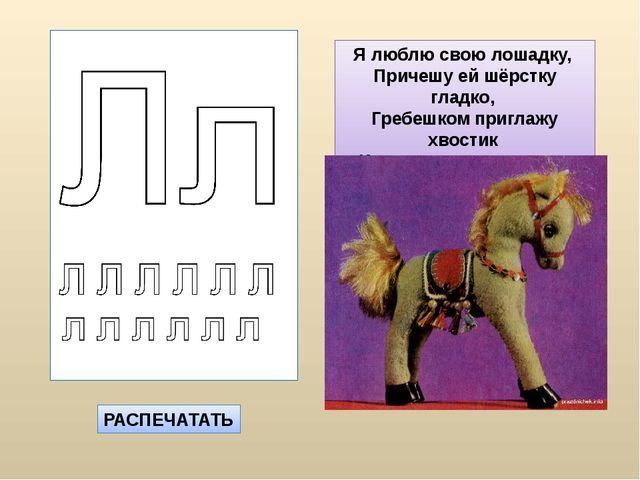 РАСПЕЧАТАТЬ Я люблю свою лошадку, Причешу ей шёрстку гладко, Гребешком пригла...