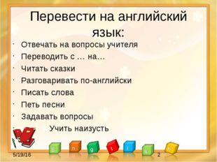 Перевести на английский язык: Отвечать на вопросы учителя Переводить с … на…