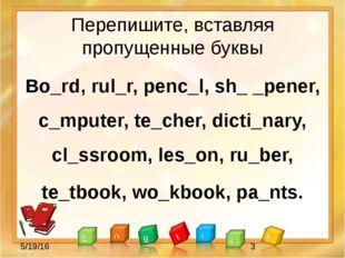 Перепишите, вставляя пропущенные буквы Bo_rd, rul_r, penc_l, sh_ _pener, c_mp