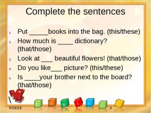 Complete the sentences Put _____books into the bag. (this/these) How much is