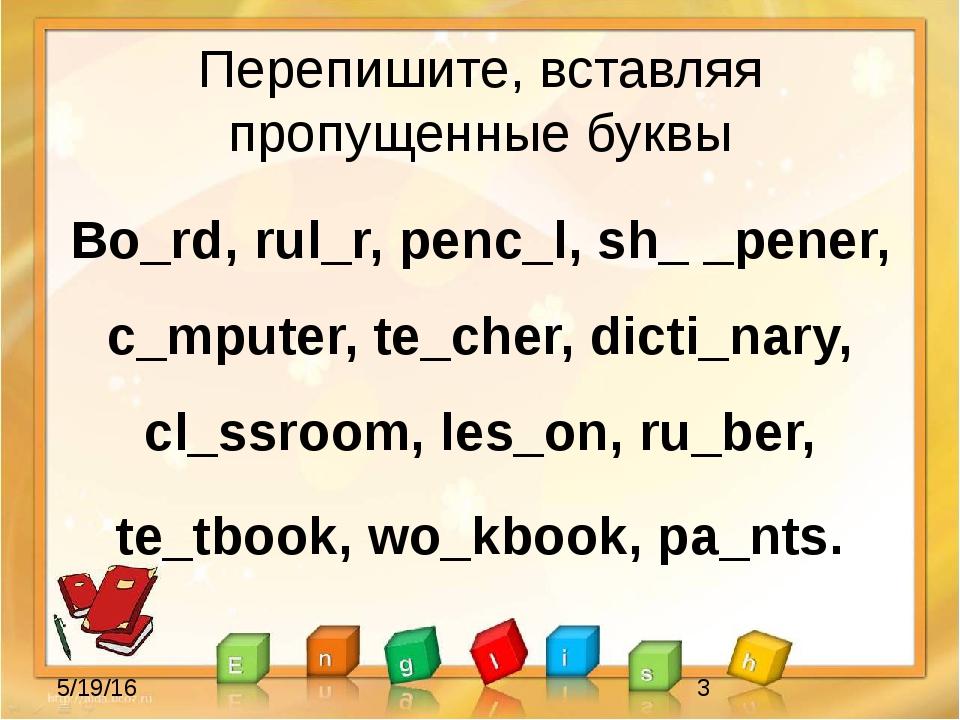 Перепишите, вставляя пропущенные буквы Bo_rd, rul_r, penc_l, sh_ _pener, c_mp...