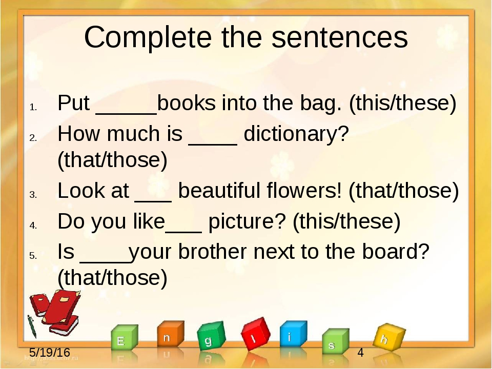 Complete the sentences Put _____books into the bag. (this/these) How much is...