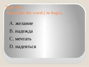 Task №1. Translate the word ( to hope). А. желание B. надежда C. мечтать D. н