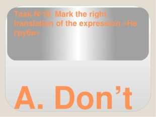 Task №10. Mark the right translation of the expression «Не груби». A. Don't s