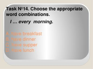 A. have breakfast B. have dinner C. have supper D. have lunch Task №14. Choos