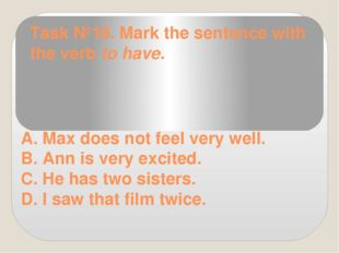 Task №16. Mark the sentence with the verb to have. A. Max does not feel very