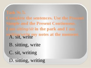 Task № 5. Complete the sentences. Use the Present Simple and the Present Cont