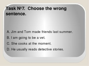 Task №7. Choose the wrong sentence. A. Jim and Tom made friends last summer.