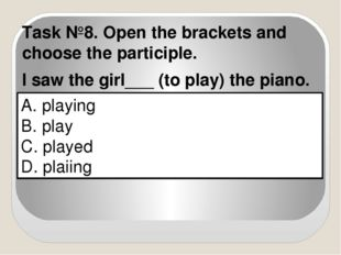 A. playing B. play C. played D. plaiing Task №8. Open the brackets and choose