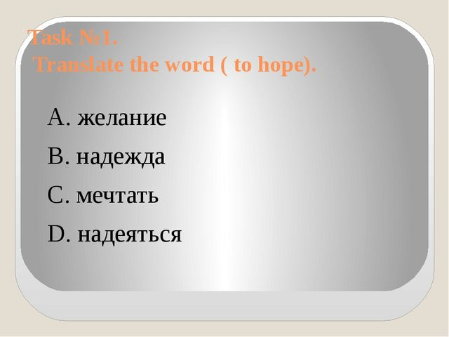 Task №1. Translate the word ( to hope). А. желание B. надежда C. мечтать D. н...