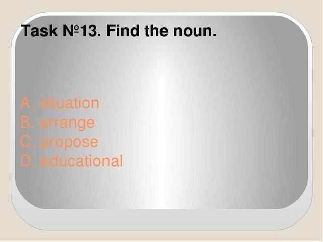 A. situation B. arrange C. propose D. educational Task №13. Find the noun.