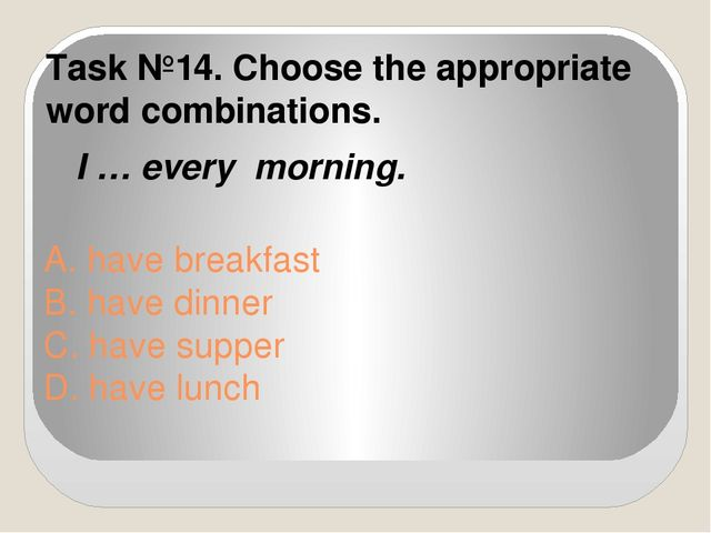 A. have breakfast B. have dinner C. have supper D. have lunch Task №14. Choos...