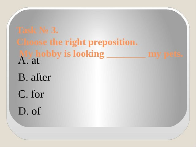 Task № 3. Choose the right preposition. My hobby is looking ________ my pets....