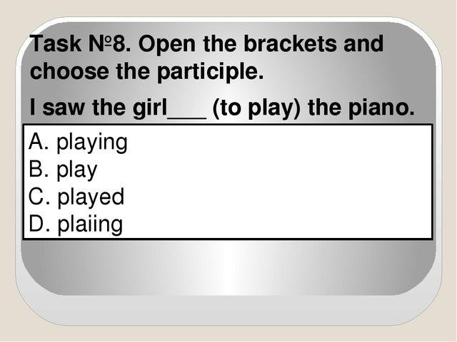 A. playing B. play C. played D. plaiing Task №8. Open the brackets and choose...