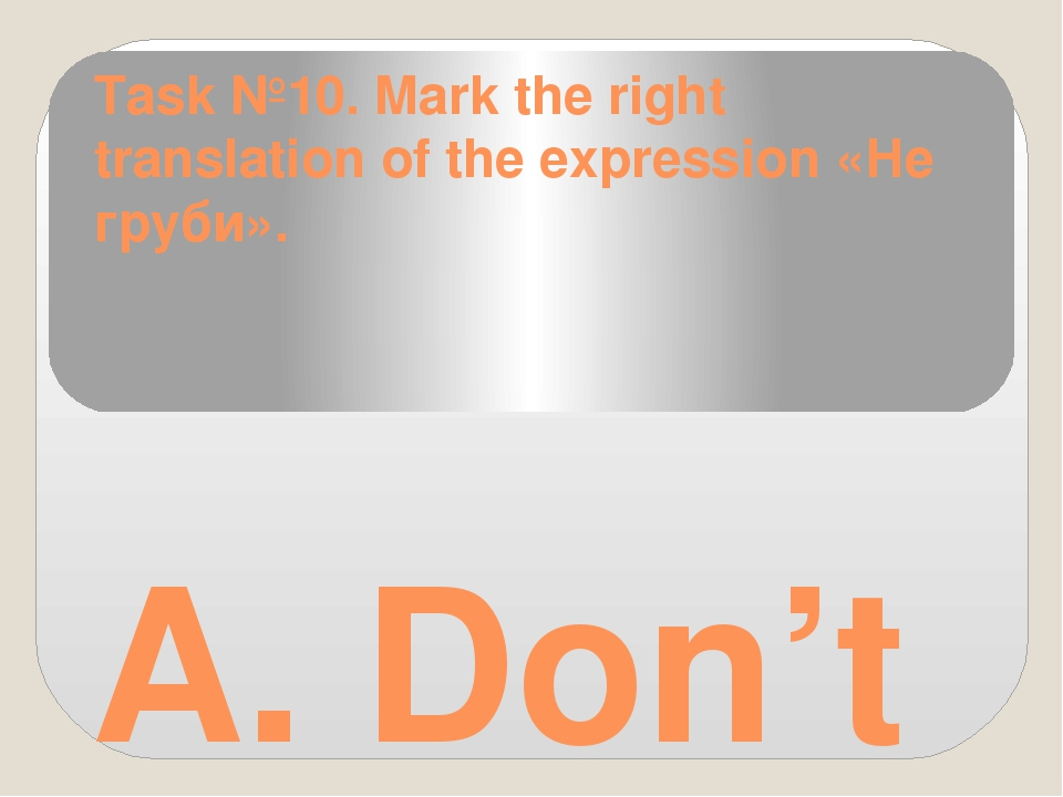 Task №10. Mark the right translation of the expression «Не груби». A. Don't s...