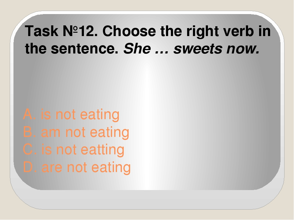 A. is not eating B. am not eating C. is not eatting D. are not eating Task №1...