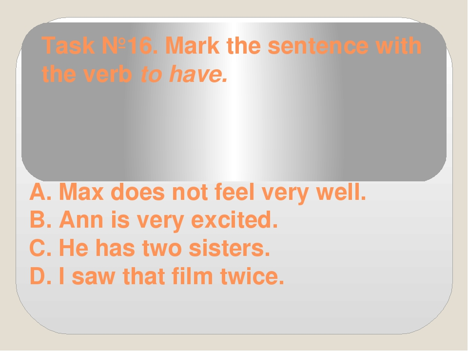 Task №16. Mark the sentence with the verb to have. A. Max does not feel very...