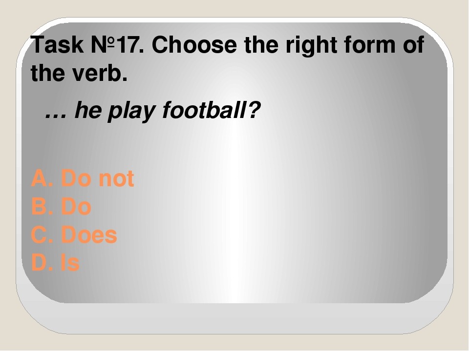 A. Do not B. Do C. Does D. Is Task №17. Choose the right form of the verb. …...