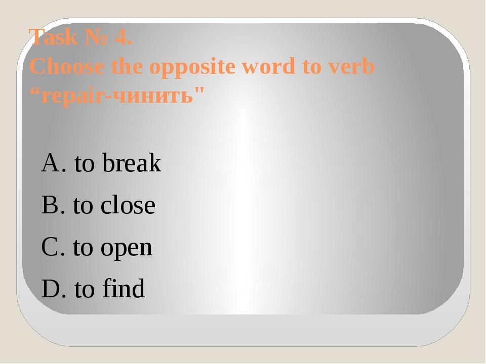 "Task № 4. Choose the opposite word to verb ""repair-чинить"" A. to break B. to..."