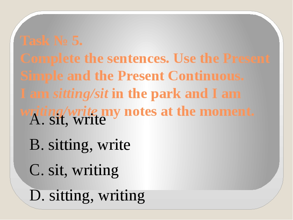 Task № 5. Complete the sentences. Use the Present Simple and the Present Cont...