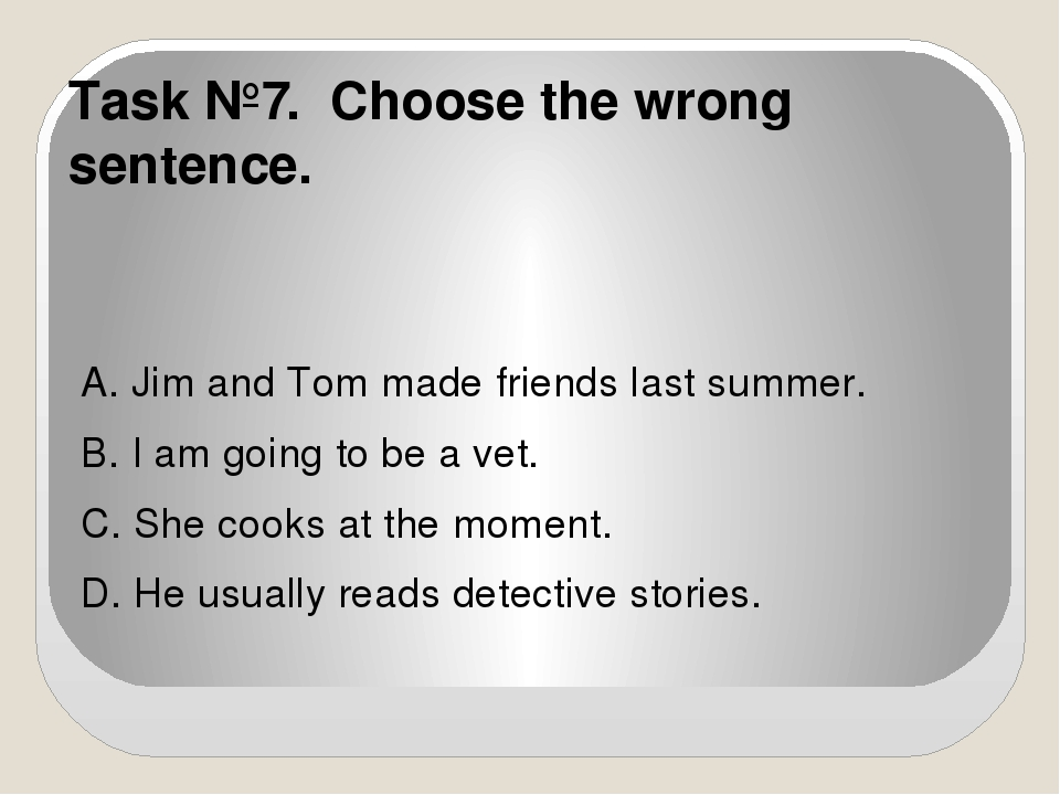 Task №7. Choose the wrong sentence. A. Jim and Tom made friends last summer....