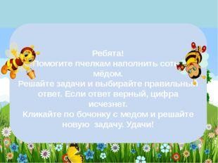 Ребята! Помогите пчелкам наполнить соты мёдом. Решайте задачи и выбирайте пр