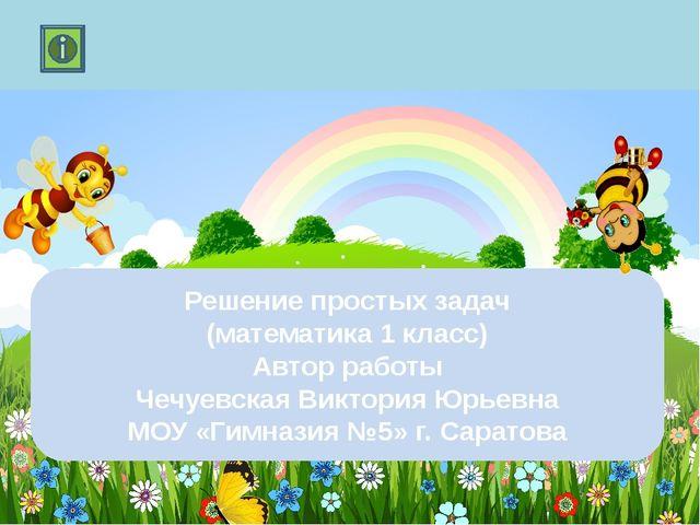 Решение простых задач (математика 1 класс) Автор работы Чечуевская Виктория...